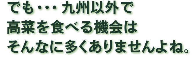 でも九州以外で高菜を食べる機会はそんなに多くありませんよね